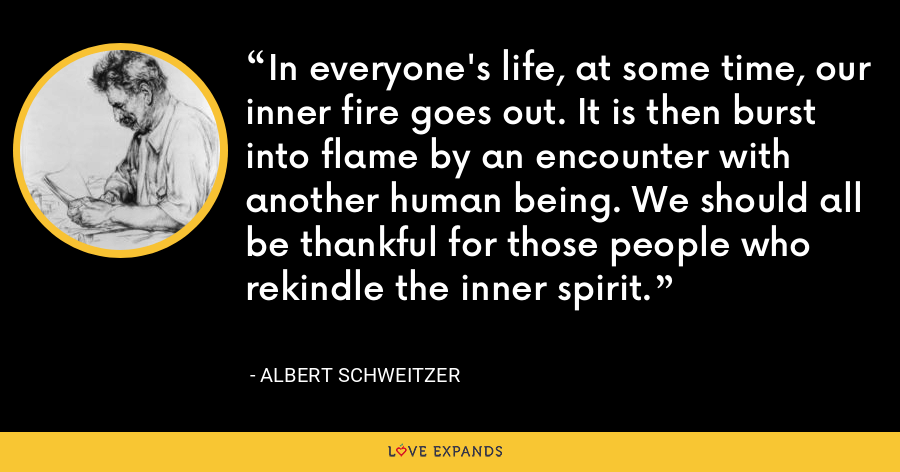 In everyone's life, at some time, our inner fire goes out. It is then burst into flame by an encounter with another human being. We should all be thankful for those people who rekindle the inner spirit. - Albert Schweitzer