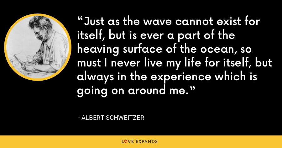 Just as the wave cannot exist for itself, but is ever a part of the heaving surface of the ocean, so must I never live my life for itself, but always in the experience which is going on around me. - Albert Schweitzer
