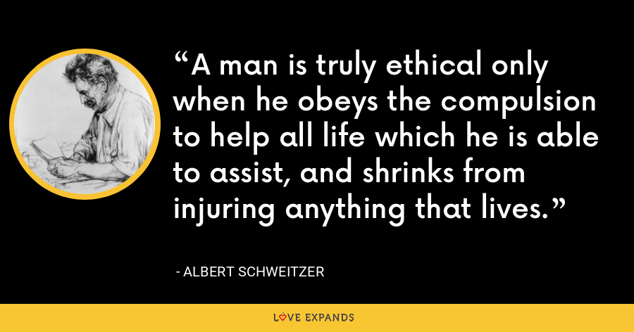A man is truly ethical only when he obeys the compulsion to help all life which he is able to assist, and shrinks from injuring anything that lives. - Albert Schweitzer