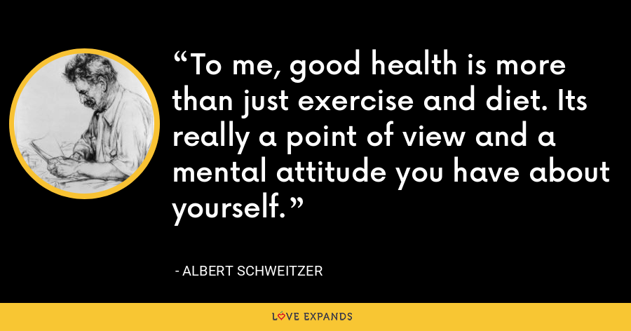To me, good health is more than just exercise and diet. Its really a point of view and a mental attitude you have about yourself. - Albert Schweitzer