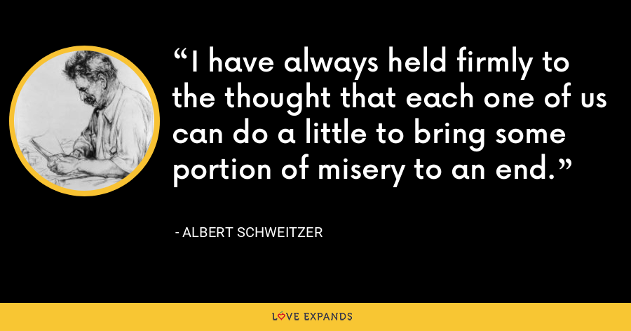 I have always held firmly to the thought that each one of us can do a little to bring some portion of misery to an end. - Albert Schweitzer
