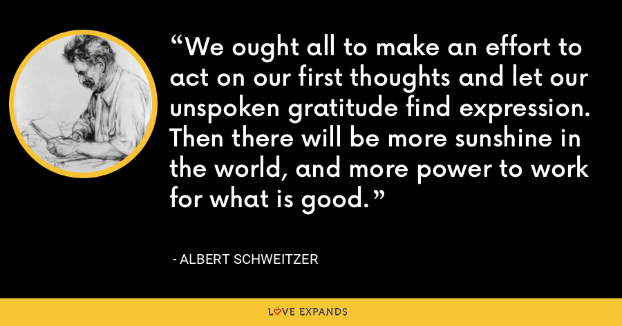 We ought all to make an effort to act on our first thoughts and let our unspoken gratitude find expression. Then there will be more sunshine in the world, and more power to work for what is good. - Albert Schweitzer