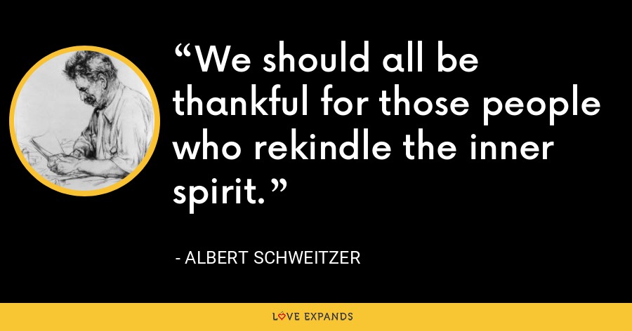 We should all be thankful for those people who rekindle the inner spirit. - Albert Schweitzer