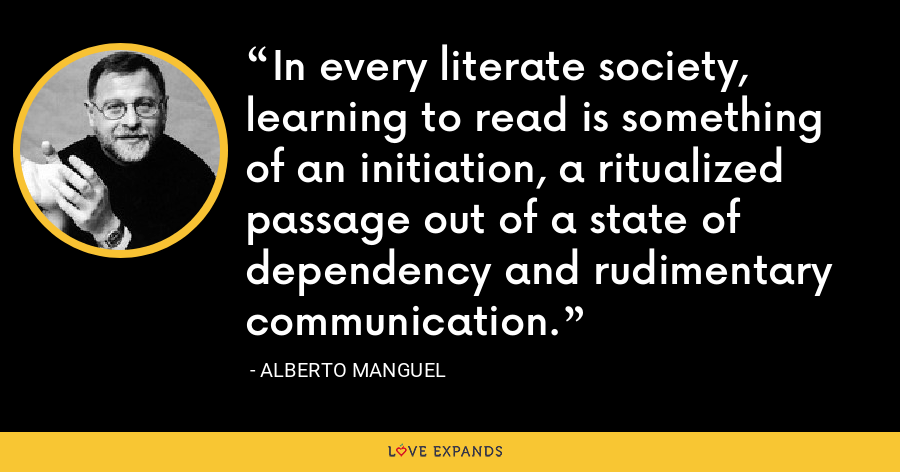 In every literate society, learning to read is something of an initiation, a ritualized passage out of a state of dependency and rudimentary communication. - Alberto Manguel