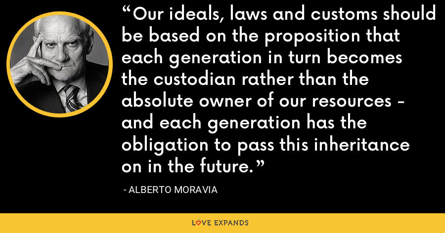 Our ideals, laws and customs should be based on the proposition that each generation in turn becomes the custodian rather than the absolute owner of our resources - and each generation has the obligation to pass this inheritance on in the future. - Alberto Moravia