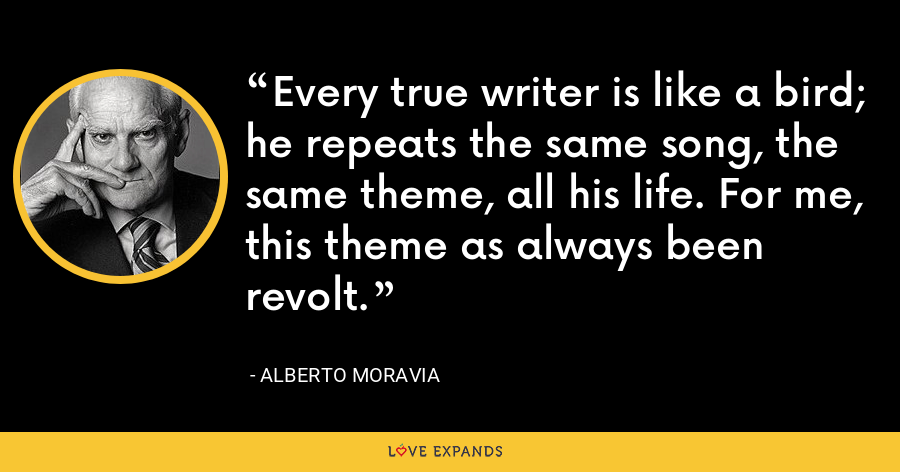 Every true writer is like a bird; he repeats the same song, the same theme, all his life. For me, this theme as always been revolt. - Alberto Moravia