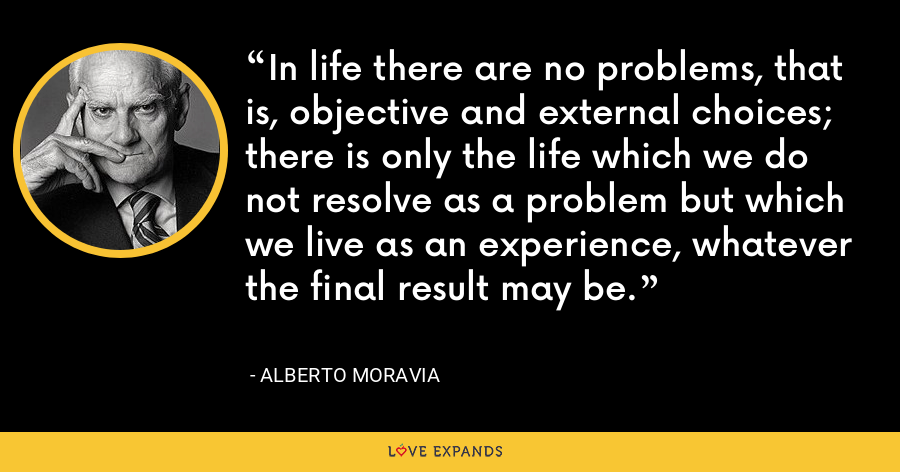 In life there are no problems, that is, objective and external choices; there is only the life which we do not resolve as a problem but which we live as an experience, whatever the final result may be. - Alberto Moravia