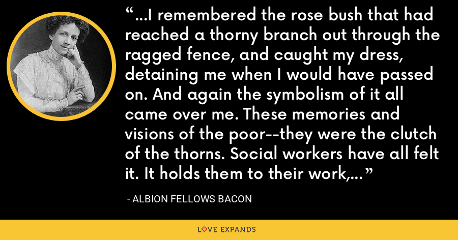 ...I remembered the rose bush that had reached a thorny branch out through the ragged fence, and caught my dress, detaining me when I would have passed on. And again the symbolism of it all came over me. These memories and visions of the poor--they were the clutch of the thorns. Social workers have all felt it. It holds them to their work, because the thorns curve backward, and one cannot pull away. - Albion Fellows Bacon
