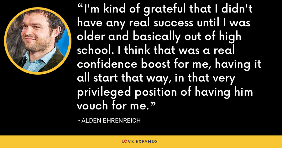 I'm kind of grateful that I didn't have any real success until I was older and basically out of high school. I think that was a real confidence boost for me, having it all start that way, in that very privileged position of having him vouch for me. - Alden Ehrenreich