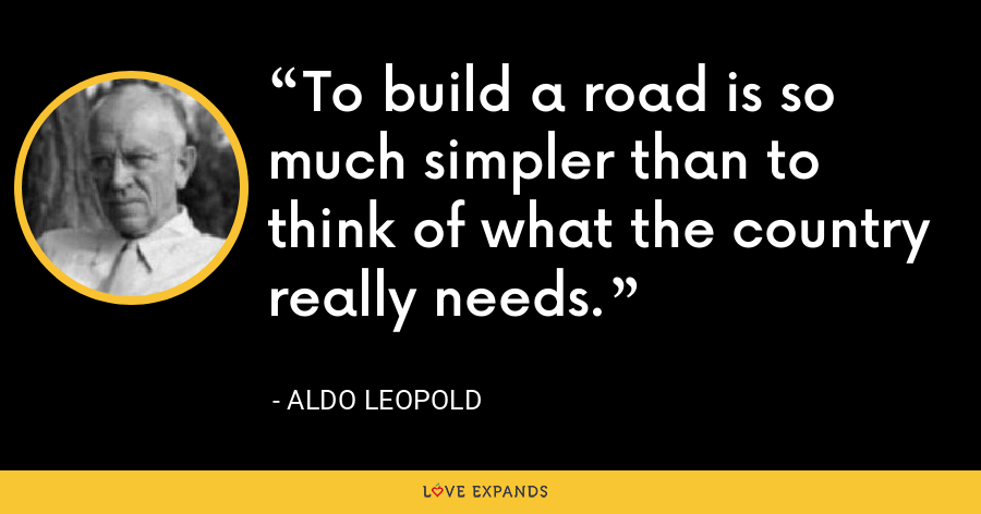 To build a road is so much simpler than to think of what the country really needs. - Aldo Leopold