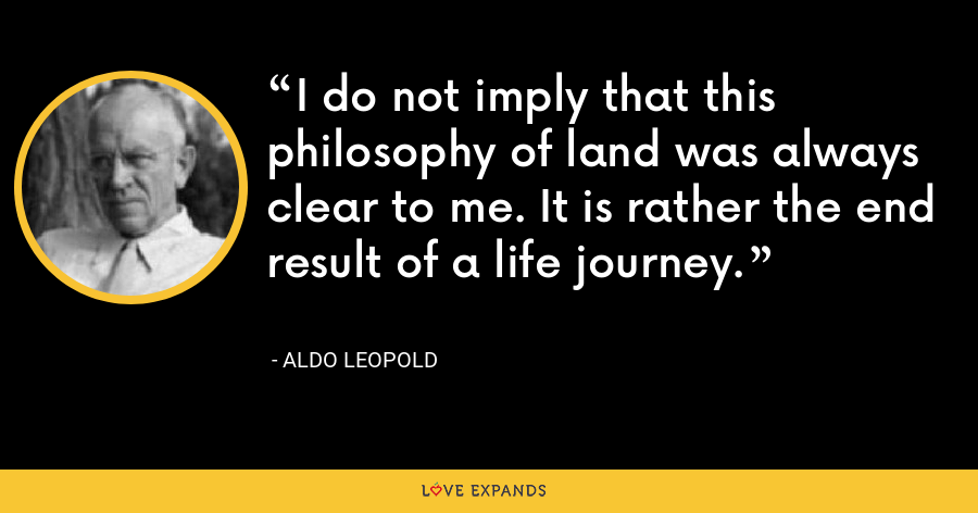 I do not imply that this philosophy of land was always clear to me. It is rather the end result of a life journey. - Aldo Leopold