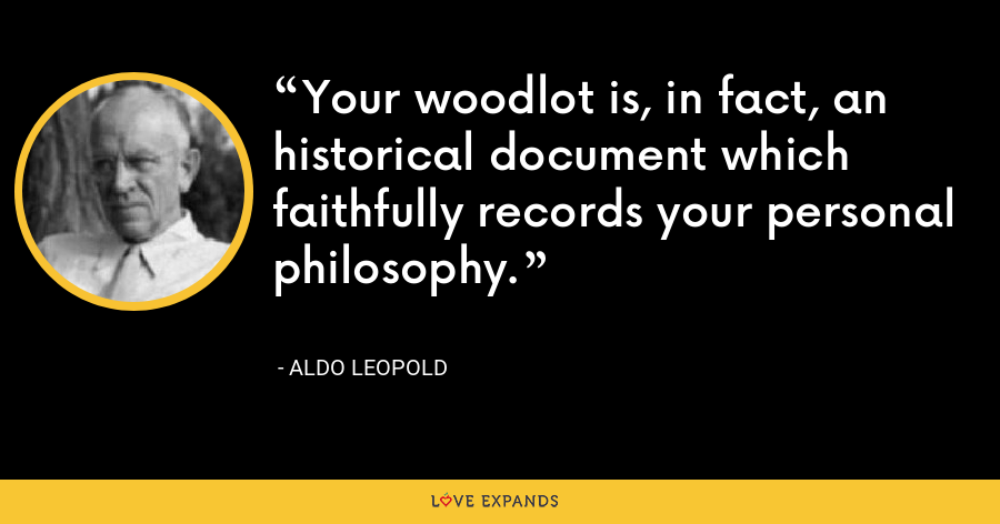 Your woodlot is, in fact, an historical document which faithfully records your personal philosophy. - Aldo Leopold