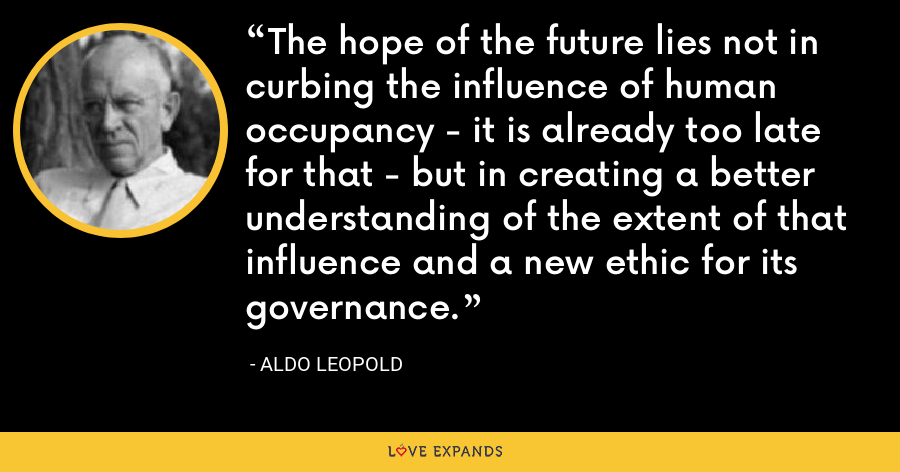 The hope of the future lies not in curbing the influence of human occupancy - it is already too late for that - but in creating a better understanding of the extent of that influence and a new ethic for its governance. - Aldo Leopold