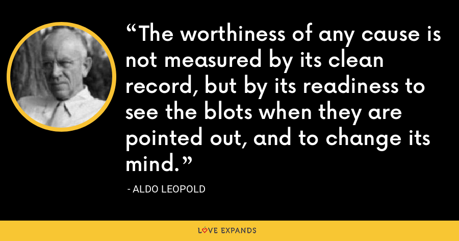 The worthiness of any cause is not measured by its clean record, but by its readiness to see the blots when they are pointed out, and to change its mind. - Aldo Leopold