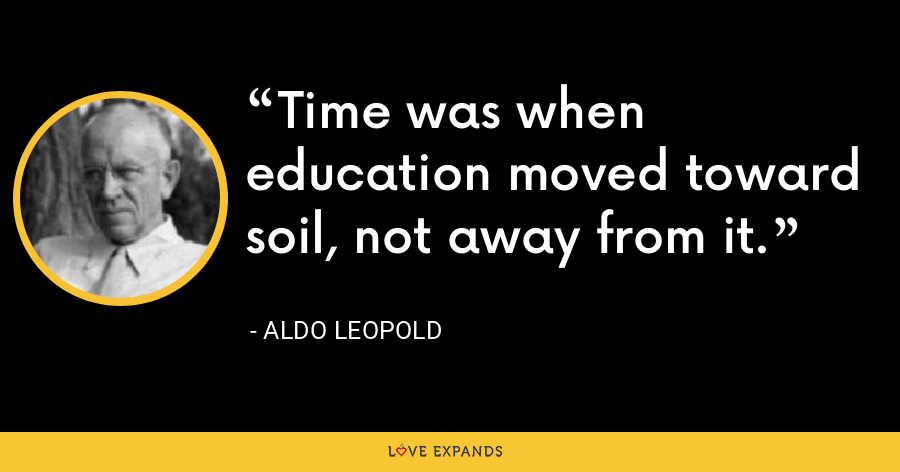 Time was when education moved toward soil, not away from it. - Aldo Leopold