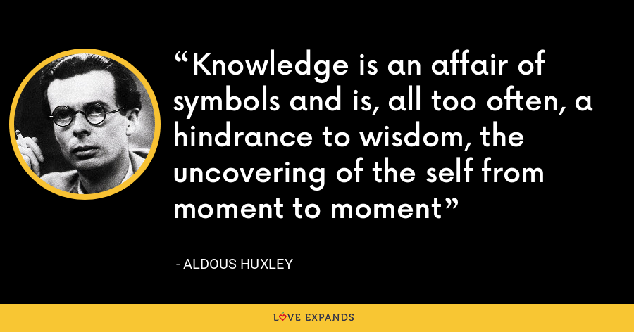 Knowledge is an affair of symbols and is, all too often, a hindrance to wisdom, the uncovering of the self from moment to moment - Aldous Huxley