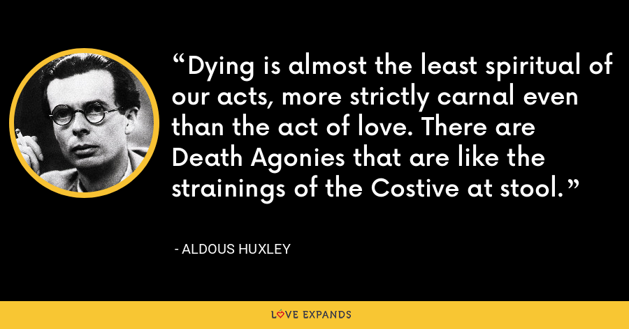 Dying is almost the least spiritual of our acts, more strictly carnal even than the act of love. There are Death Agonies that are like the strainings of the Costive at stool. - Aldous Huxley