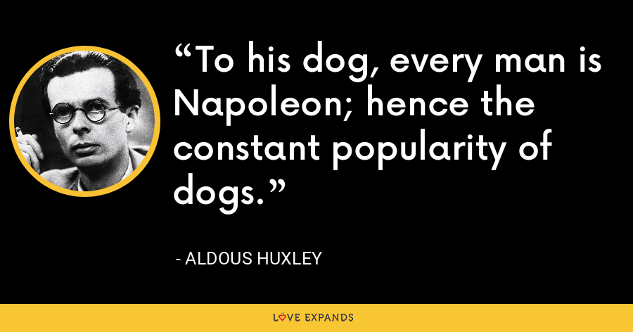 To his dog, every man is Napoleon; hence the constant popularity of dogs. - Aldous Huxley
