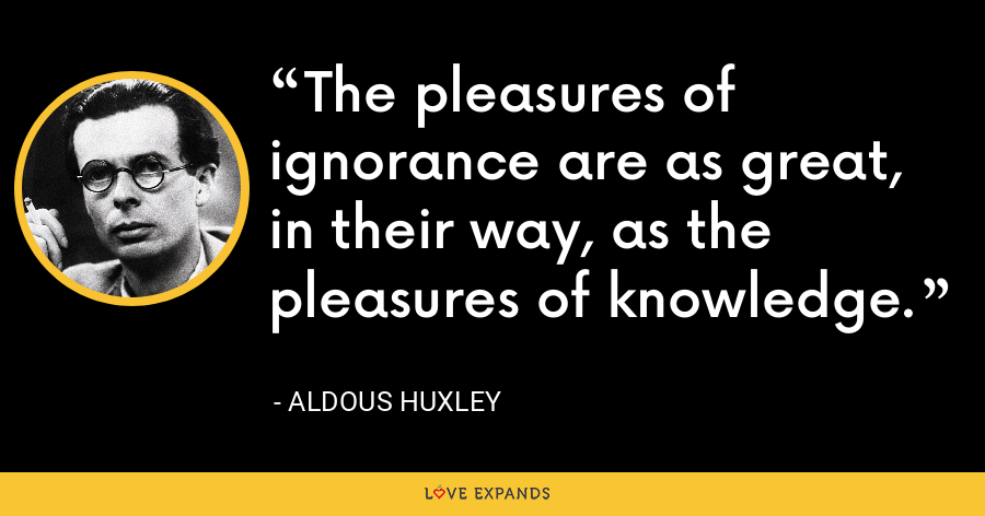 The pleasures of ignorance are as great, in their way, as the pleasures of knowledge. - Aldous Huxley