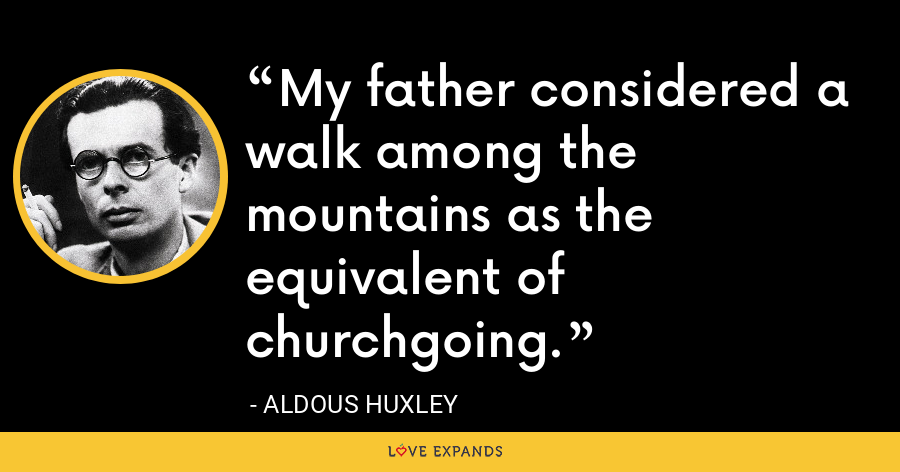 My father considered a walk among the mountains as the equivalent of churchgoing. - Aldous Huxley