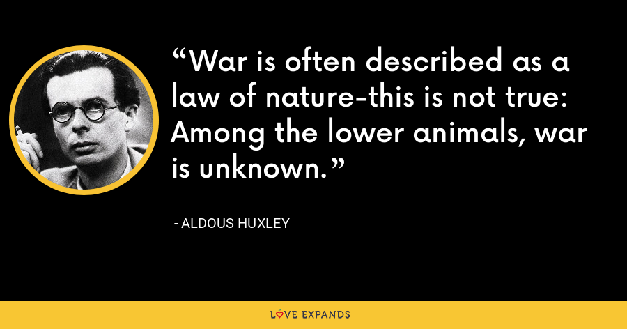 War is often described as a law of nature-this is not true: Among the lower animals, war is unknown. - Aldous Huxley