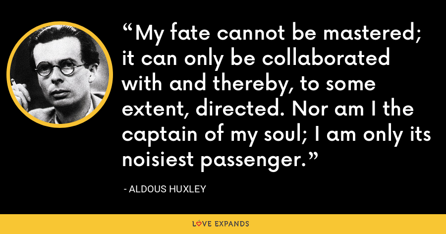 My fate cannot be mastered; it can only be collaborated with and thereby, to some extent, directed. Nor am I the captain of my soul; I am only its noisiest passenger. - Aldous Huxley