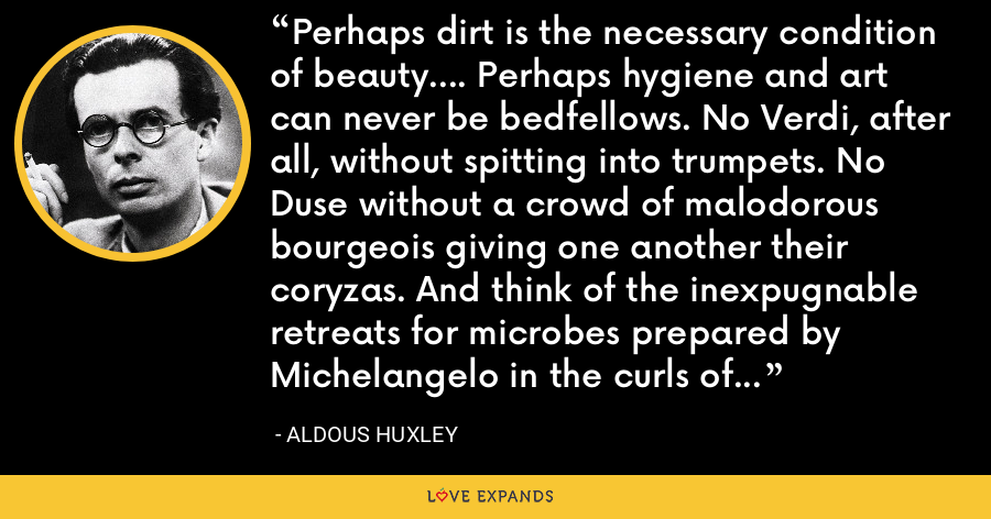Perhaps dirt is the necessary condition of beauty.... Perhaps hygiene and art can never be bedfellows. No Verdi, after all, without spitting into trumpets. No Duse without a crowd of malodorous bourgeois giving one another their coryzas. And think of the inexpugnable retreats for microbes prepared by Michelangelo in the curls of Moses' beard! - Aldous Huxley