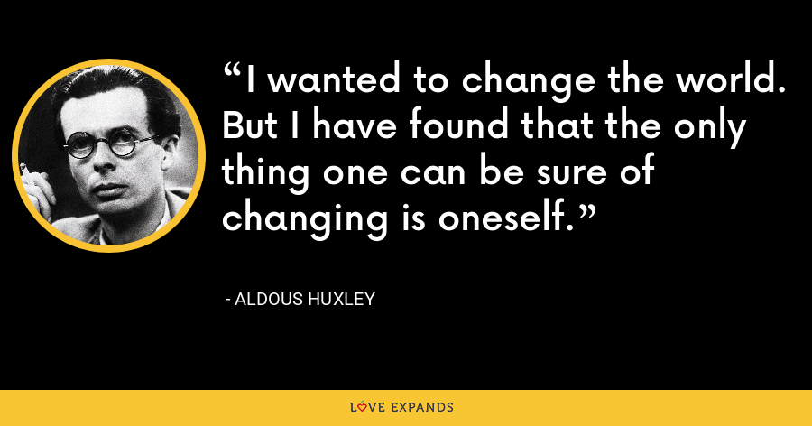 I wanted to change the world. But I have found that the only thing one can be sure of changing is oneself. - Aldous Huxley