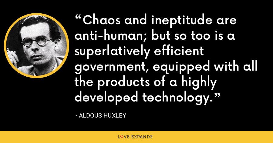 Chaos and ineptitude are anti-human; but so too is a superlatively efficient government, equipped with all the products of a highly developed technology. - Aldous Huxley