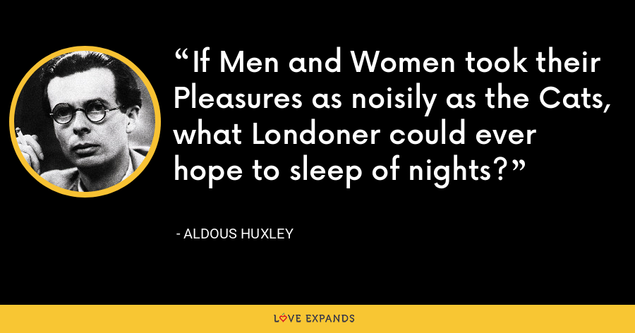 If Men and Women took their Pleasures as noisily as the Cats, what Londoner could ever hope to sleep of nights? - Aldous Huxley