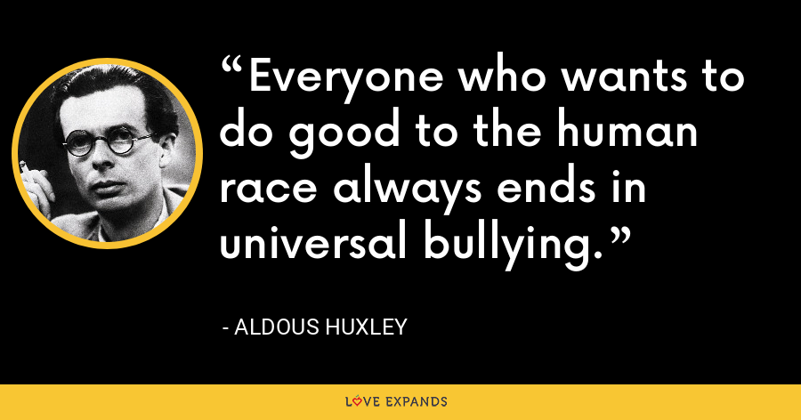 Everyone who wants to do good to the human race always ends in universal bullying. - Aldous Huxley