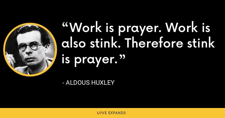 Work is prayer. Work is also stink. Therefore stink is prayer. - Aldous Huxley