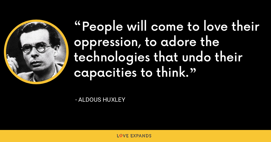 People will come to love their oppression, to adore the technologies that undo their capacities to think. - Aldous Huxley