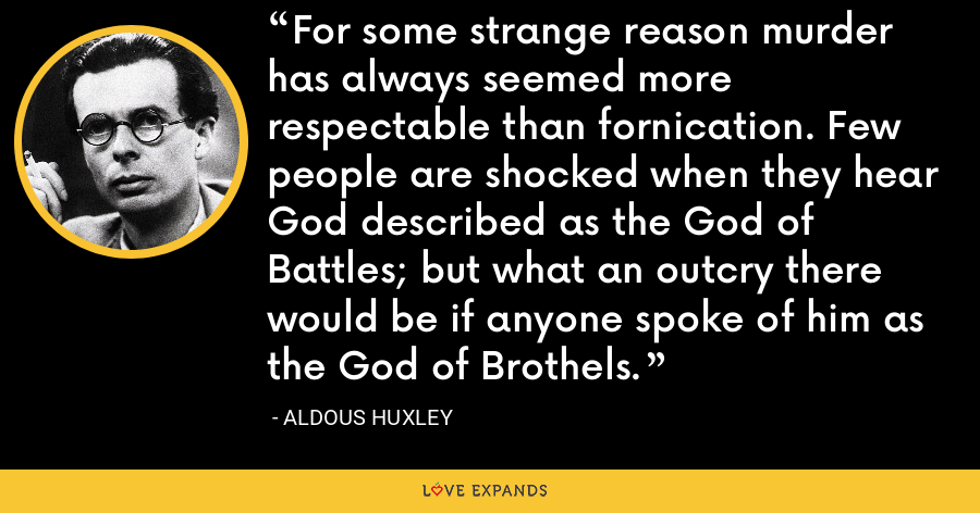 For some strange reason murder has always seemed more respectable than fornication. Few people are shocked when they hear God described as the God of Battles; but what an outcry there would be if anyone spoke of him as the God of Brothels. - Aldous Huxley