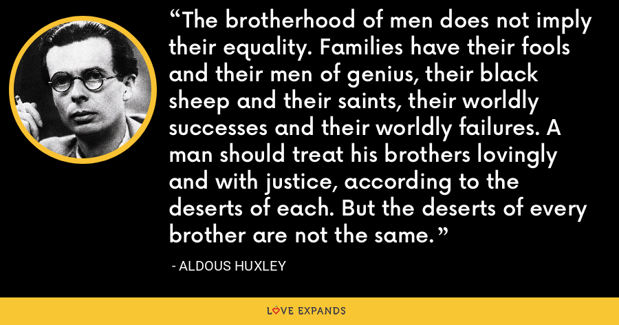 The brotherhood of men does not imply their equality. Families have their fools and their men of genius, their black sheep and their saints, their worldly successes and their worldly failures. A man should treat his brothers lovingly and with justice, according to the deserts of each. But the deserts of every brother are not the same. - Aldous Huxley