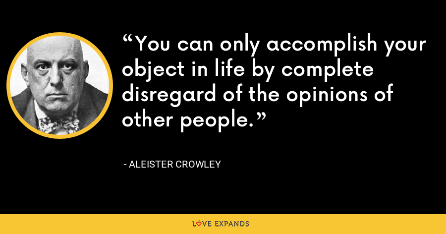 You can only accomplish your object in life by complete disregard of the opinions of other people. - Aleister Crowley