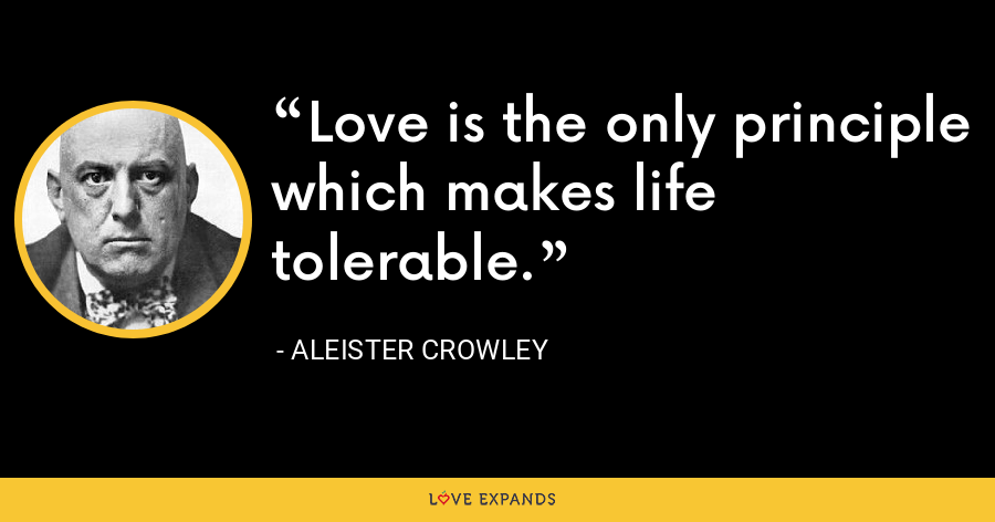 Love is the only principle which makes life tolerable. - Aleister Crowley