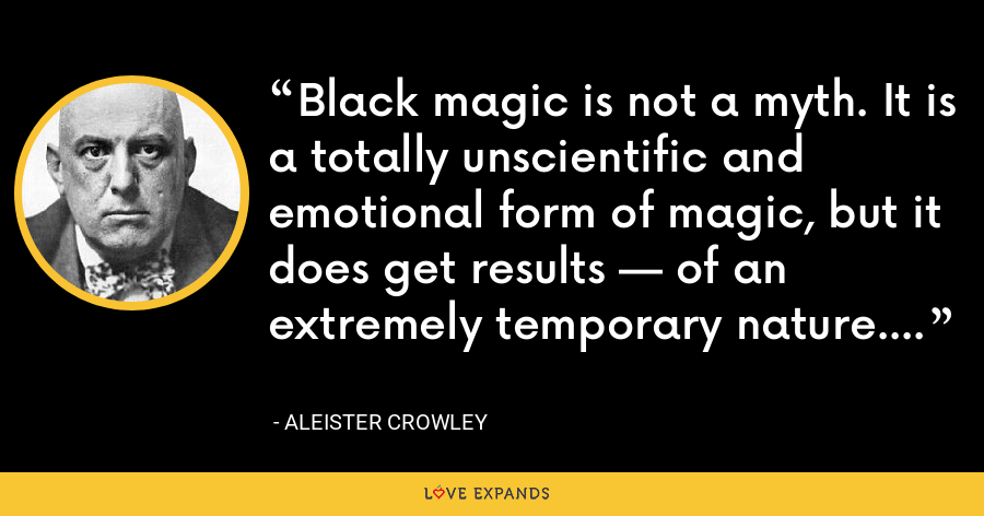 Black magic is not a myth. It is a totally unscientific and emotional form of magic, but it does get results — of an extremely temporary nature. - Aleister Crowley