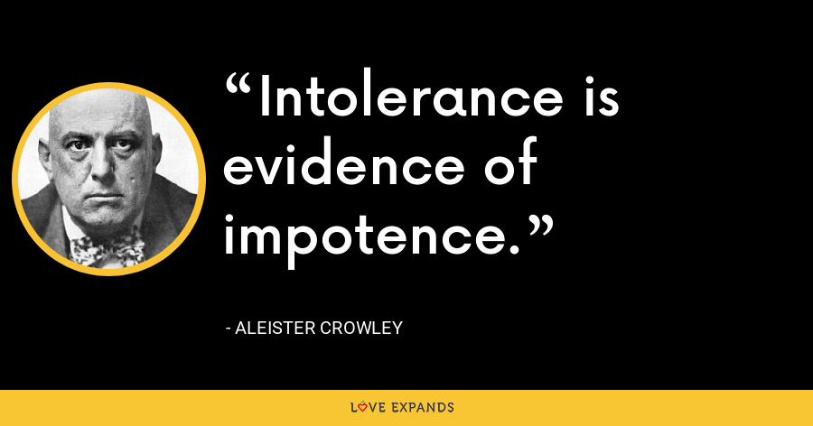 Intolerance is evidence of impotence. - Aleister Crowley
