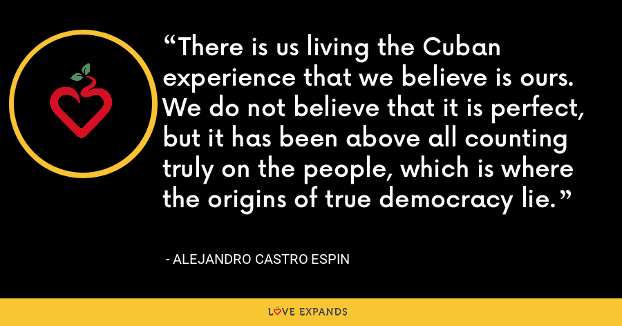 There is us living the Cuban experience that we believe is ours. We do not believe that it is perfect, but it has been above all counting truly on the people, which is where the origins of true democracy lie. - Alejandro Castro Espin