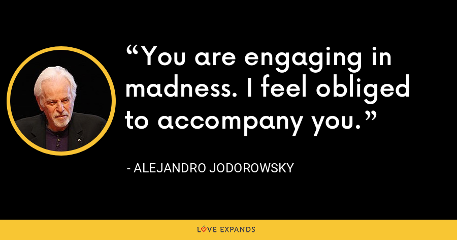 You are engaging in madness. I feel obliged to accompany you. - Alejandro Jodorowsky