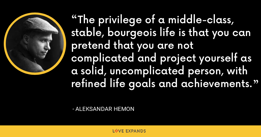 The privilege of a middle-class, stable, bourgeois life is that you can pretend that you are not complicated and project yourself as a solid, uncomplicated person, with refined life goals and achievements. - Aleksandar Hemon