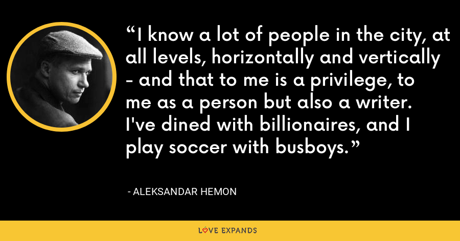 I know a lot of people in the city, at all levels, horizontally and vertically - and that to me is a privilege, to me as a person but also a writer. I've dined with billionaires, and I play soccer with busboys. - Aleksandar Hemon