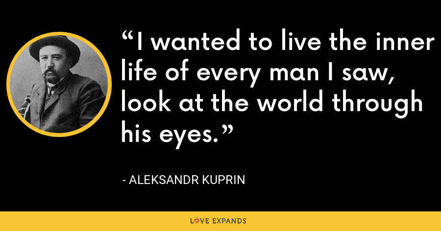 I wanted to live the inner life of every man I saw, look at the world through his eyes. - Aleksandr Kuprin