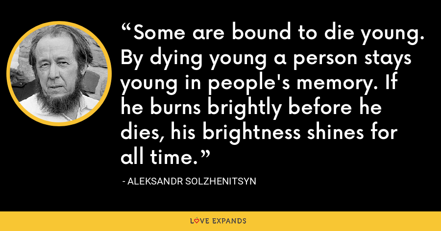 Some are bound to die young. By dying young a person stays young in people's memory. If he burns brightly before he dies, his brightness shines for all time. - Aleksandr Solzhenitsyn