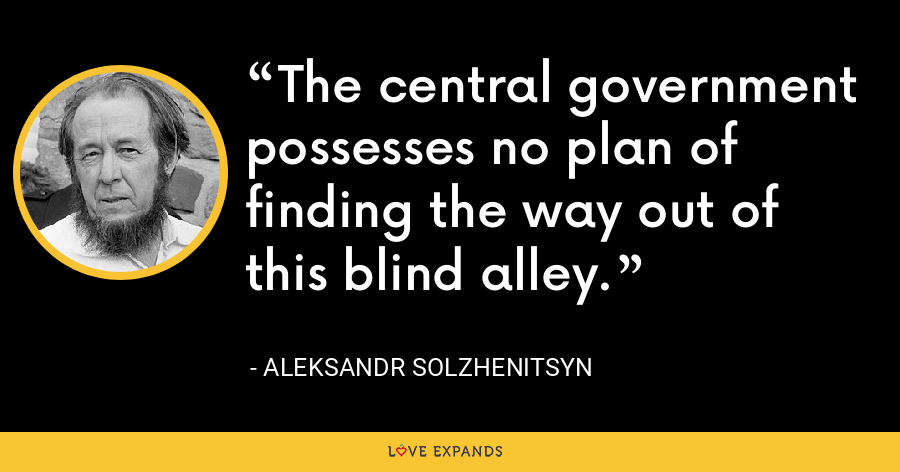The central government possesses no plan of finding the way out of this blind alley. - Aleksandr Solzhenitsyn