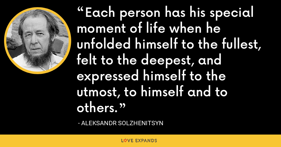 Each person has his special moment of life when he unfolded himself to the fullest, felt to the deepest, and expressed himself to the utmost, to himself and to others. - Aleksandr Solzhenitsyn