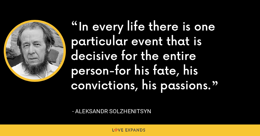 In every life there is one particular event that is decisive for the entire person-for his fate, his convictions, his passions. - Aleksandr Solzhenitsyn
