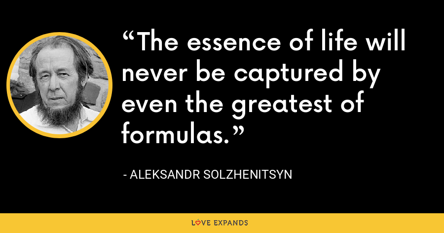 The essence of life will never be captured by even the greatest of formulas. - Aleksandr Solzhenitsyn