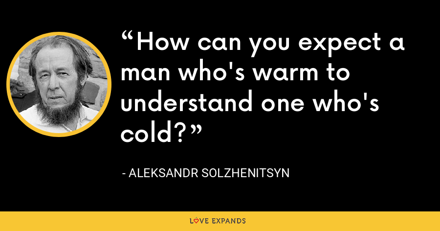 How can you expect a man who's warm to understand one who's cold? - Aleksandr Solzhenitsyn